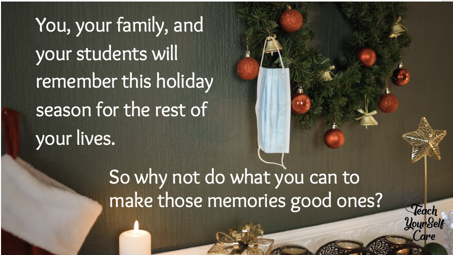 You, your family and your students will remember this holiday season for the rest of your lives. So why not do what you can to make those memories good ones.