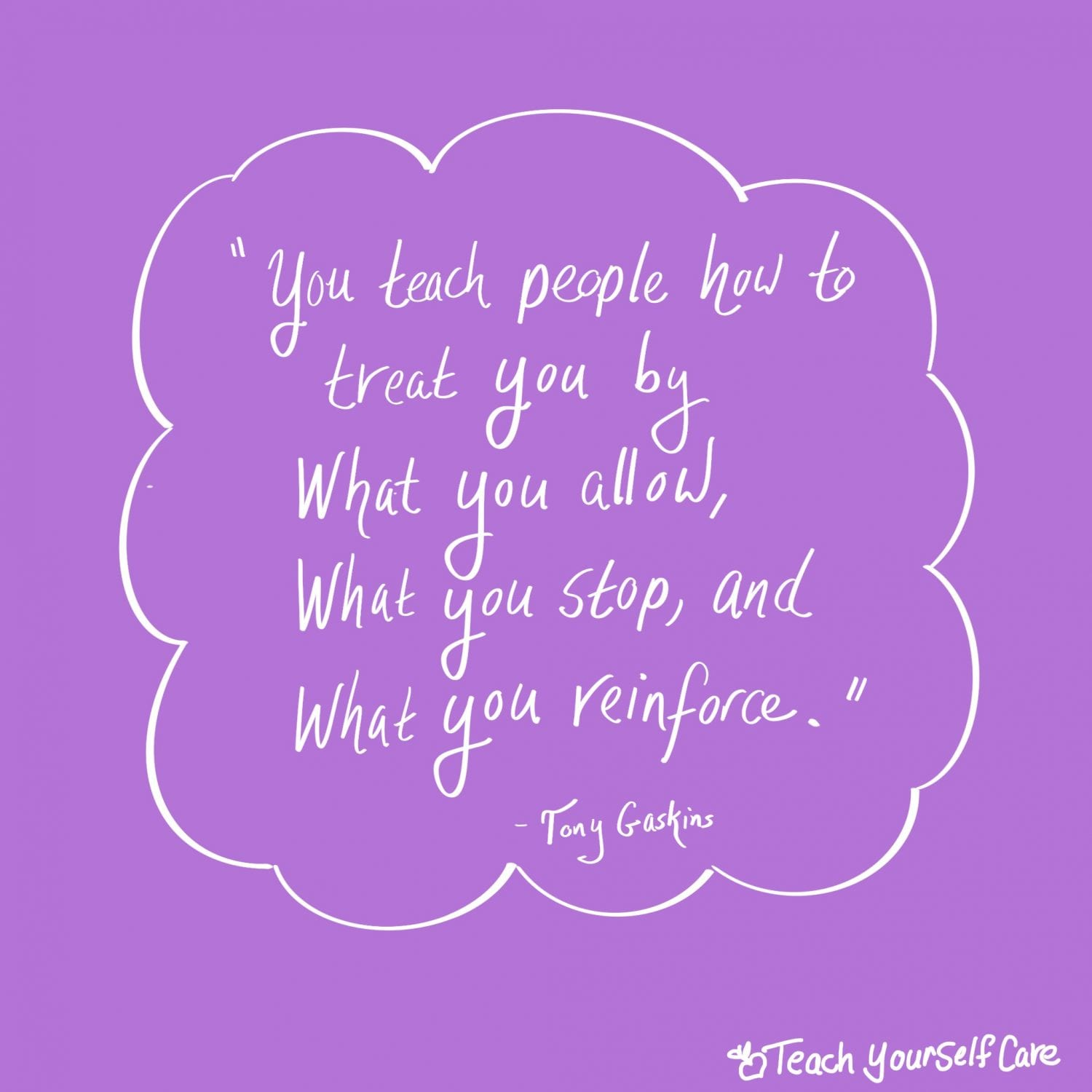 You teach people how to treat youby what you allow, what you stop and what you reinforce