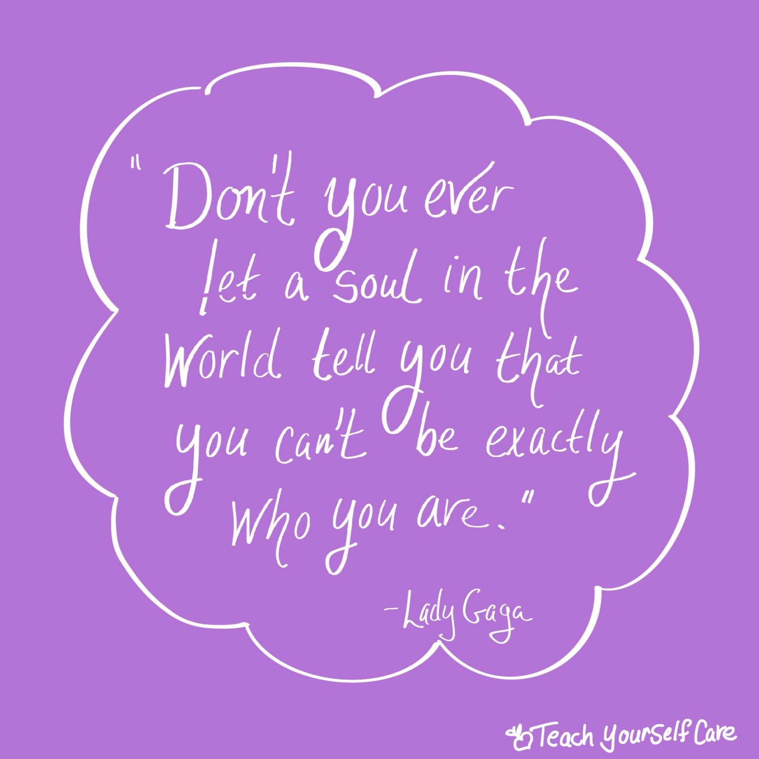 Don't you ever let a soul in the world tell you that you can't be exactly who you are.