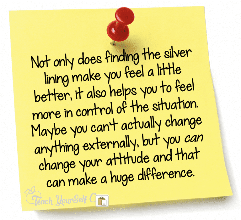Not only does finding the silver lining make you feel a little better, it also helps you to feel more in control of the situation. Maybe you can't actually change anything externally, but you can change your attitude and that can make a huge difference.