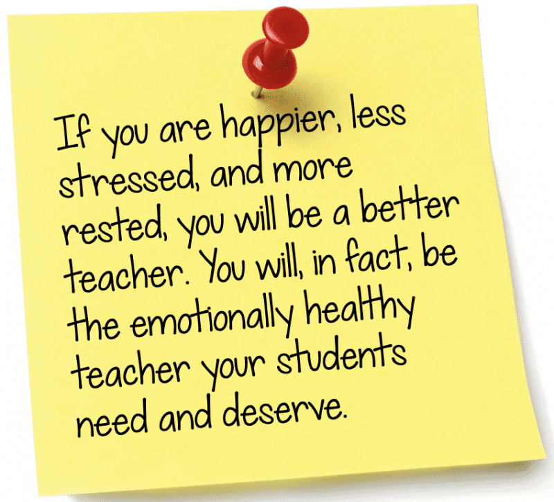 If you are happier, less stressed, and more rested, you will be a better teacher. You will, in fact, be the emotionally healthy teacher your students need and deserve.