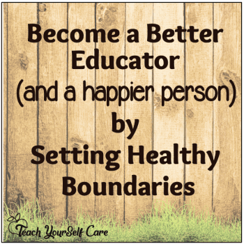 Become a Better Educator (and a happier person) by Setting Healthy Boundaries